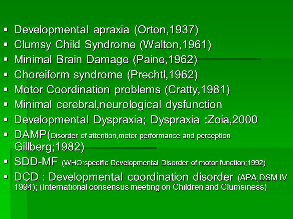  Developmental apraxia (Orton,1937)  Clumsy Child Syndrome (Walton,1961)  Minimal Brain Damage (Paine,1962)  Choreiform syndrome (Prechtl,1962)  Motor Coordination problems (Cratty,1981)  Minimal cerebral,neurological dysfunction  Developmental Dyspraxia; Dyspraxia :Zoia,2000  DAMP( Disorder of attention,motor performance and perception Gillberg;1982)  SDD-MF (WHO:specific Developmental Disorder of motor function;1992)  DCD : Developmental coordination disorder (APA,DSM IV 1994); (International consensus meeting on Children and Clumsiness)