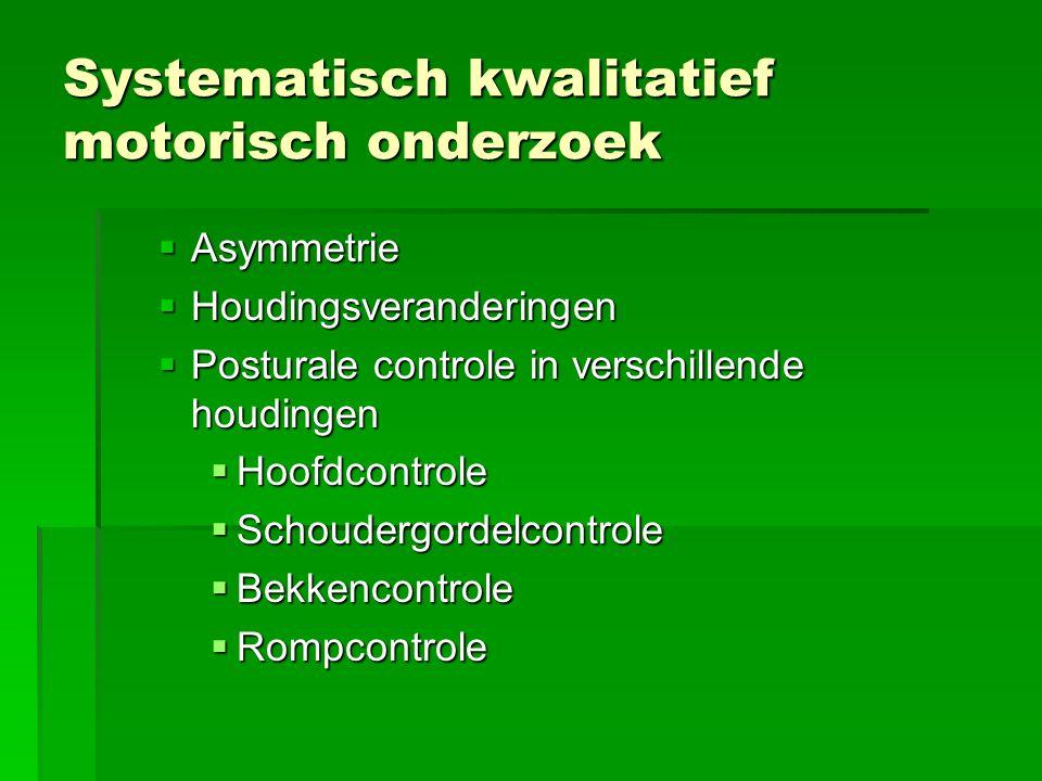 Systematisch kwalitatief motorisch onderzoek  Asymmetrie  Houdingsveranderingen  Posturale controle in verschillende houdingen  Hoofdcontrole  Sc