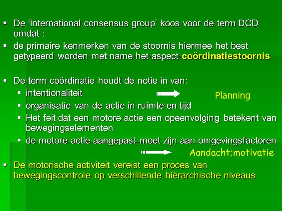  De 'international consensus group' koos voor de term DCD omdat :  de primaire kenmerken van de stoornis hiermee het best getypeerd worden met name