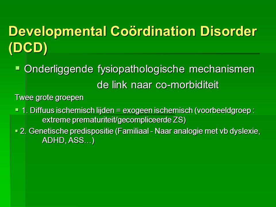 Developmental Coördination Disorder (DCD)  Onderliggende fysiopathologische mechanismen de link naar co-morbiditeit Twee grote groepen  1. Diffuus i