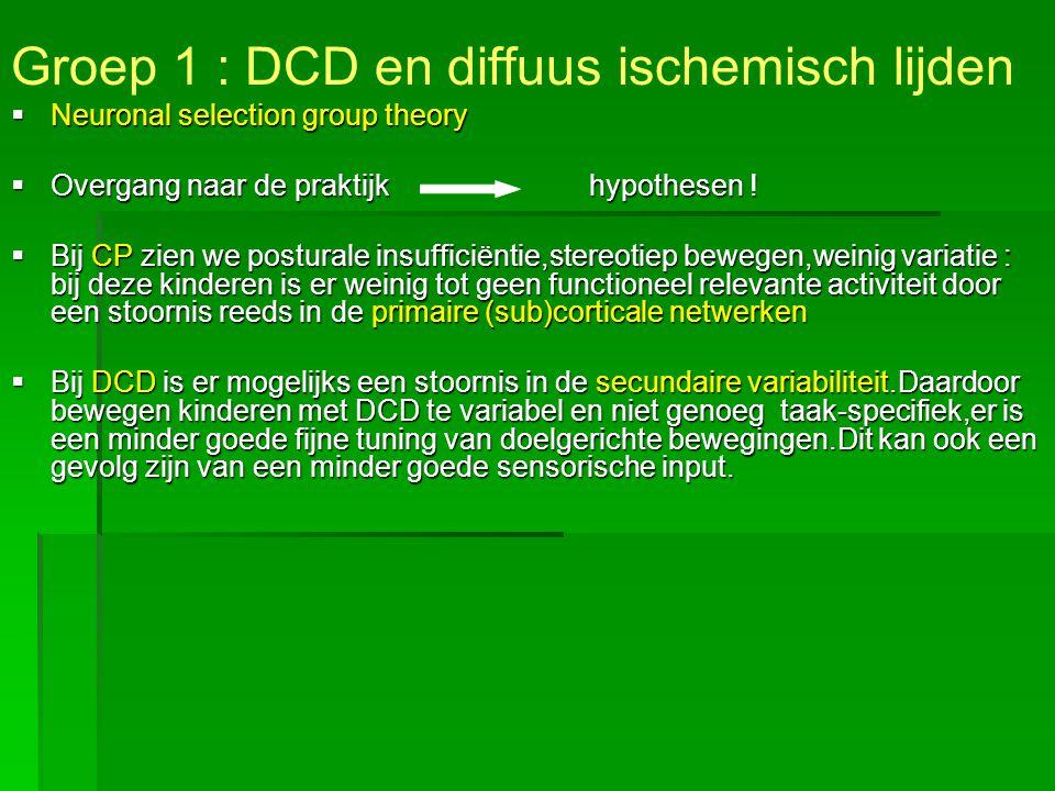 Groep 1 : DCD en diffuus ischemisch lijden  Neuronal selection group theory  Overgang naar de praktijk hypothesen !  Bij CP zien we posturale insuf