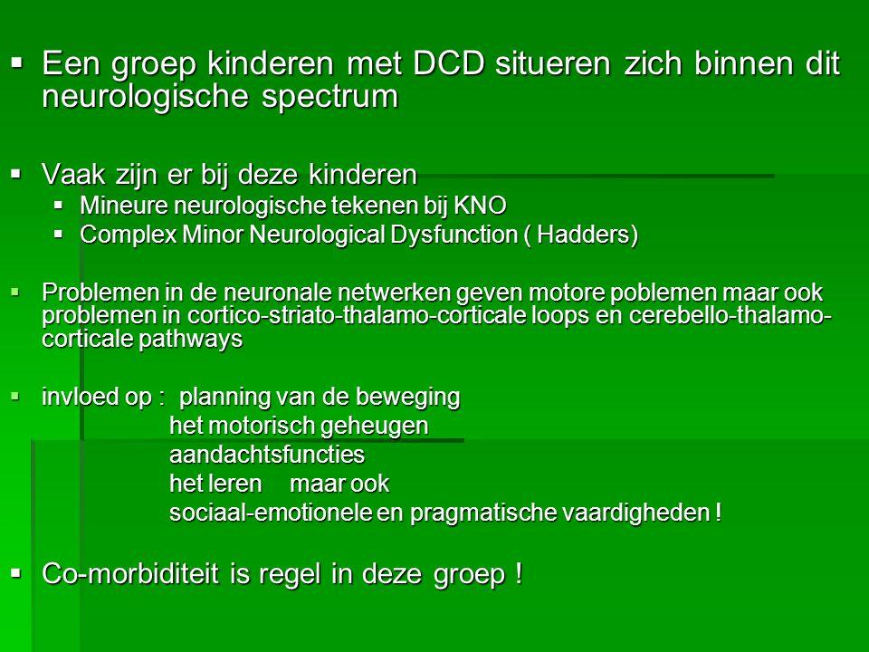  Een groep kinderen met DCD situeren zich binnen dit neurologische spectrum  Vaak zijn er bij deze kinderen  Mineure neurologische tekenen bij KNO