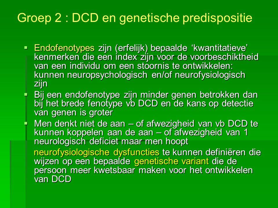 Groep 2 : DCD en genetische predispositie  Endofenotypes zijn (erfelijk) bepaalde 'kwantitatieve' kenmerken die een index zijn voor de voorbeschikthe