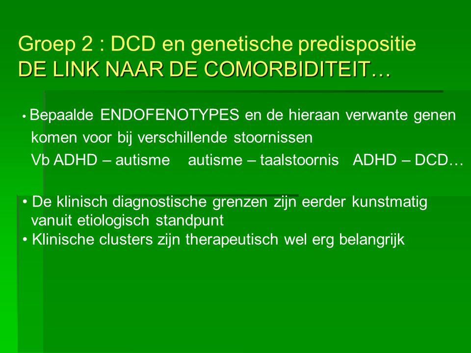 DE LINK NAAR DE COMORBIDITEIT… Groep 2 : DCD en genetische predispositie DE LINK NAAR DE COMORBIDITEIT… Bepaalde ENDOFENOTYPES en de hieraan verwante