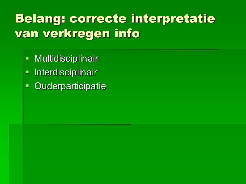 Belang: correcte interpretatie van verkregen info  Multidisciplinair  Interdisciplinair  Ouderparticipatie