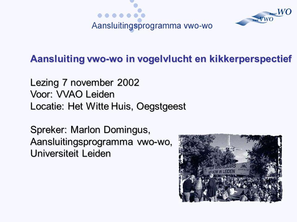 Aansluiting vwo-wo in vogelvlucht en kikkerperspectief Lezing 7 november 2002 Voor: VVAO Leiden Locatie: Het Witte Huis, Oegstgeest Spreker: Marlon Domingus, Aansluitingsprogramma vwo-wo, Universiteit Leiden