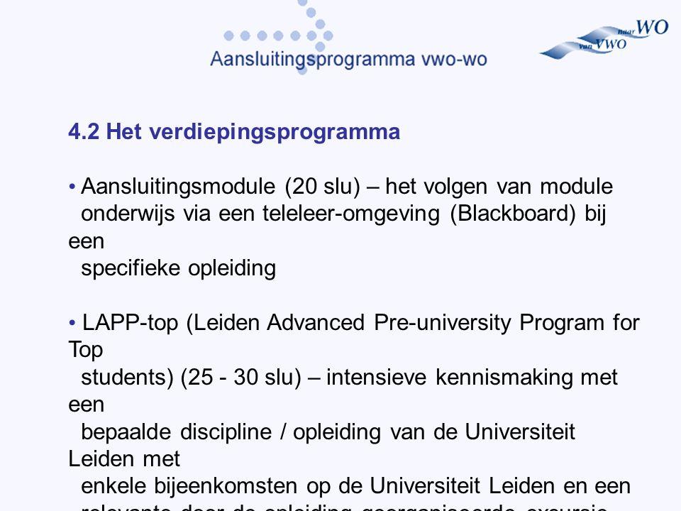 4.2 Het verdiepingsprogramma Aansluitingsmodule (20 slu) – het volgen van module onderwijs via een teleleer-omgeving (Blackboard) bij een specifieke opleiding LAPP-top (Leiden Advanced Pre-university Program for Top students) (25 - 30 slu) – intensieve kennismaking met een bepaalde discipline / opleiding van de Universiteit Leiden met enkele bijeenkomsten op de Universiteit Leiden en een relevante door de opleiding georganiseerde excursie.