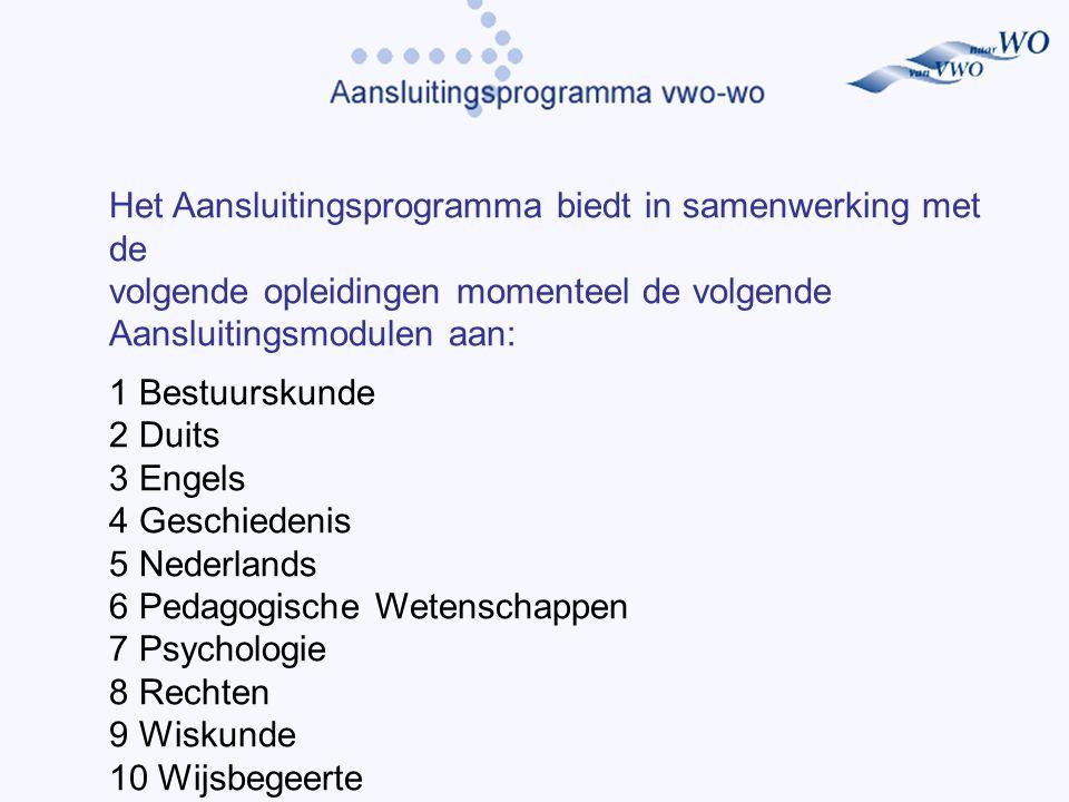 Het Aansluitingsprogramma biedt in samenwerking met de volgende opleidingen momenteel de volgende Aansluitingsmodulen aan: 1 Bestuurskunde 2 Duits 3 Engels 4 Geschiedenis 5 Nederlands 6 Pedagogische Wetenschappen 7 Psychologie 8 Rechten 9 Wiskunde 10 Wijsbegeerte