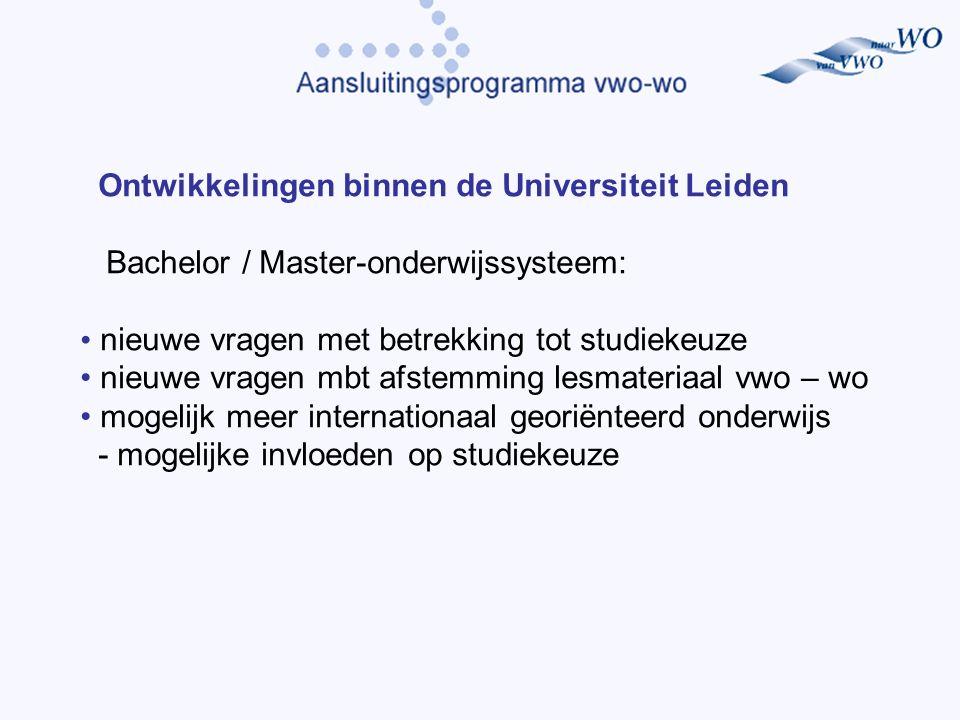 Ontwikkelingen binnen de Universiteit Leiden Bachelor / Master-onderwijssysteem: nieuwe vragen met betrekking tot studiekeuze nieuwe vragen mbt afstemming lesmateriaal vwo – wo mogelijk meer internationaal georiënteerd onderwijs - mogelijke invloeden op studiekeuze