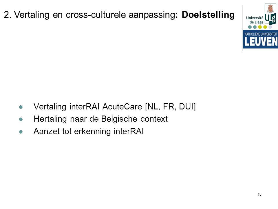 18 Vertaling interRAI AcuteCare [NL, FR, DUI] Hertaling naar de Belgische context Aanzet tot erkenning interRAI 2. Vertaling en cross-culturele aanpas