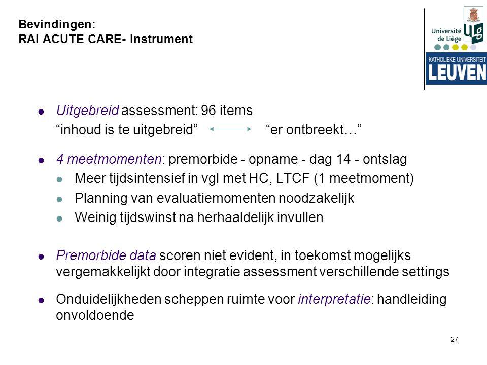 """27 Bevindingen: RAI ACUTE CARE- instrument Uitgebreid assessment: 96 items """"inhoud is te uitgebreid"""" """"er ontbreekt…"""" 4 meetmomenten: premorbide - opna"""