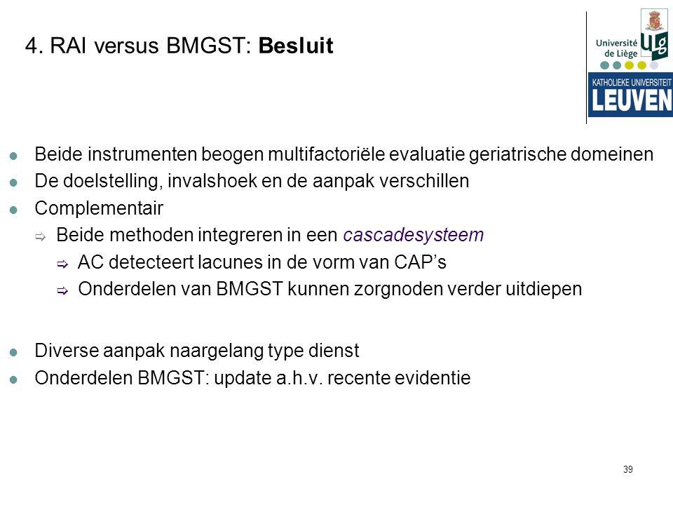 39 4. RAI versus BMGST: Besluit Beide instrumenten beogen multifactoriële evaluatie geriatrische domeinen De doelstelling, invalshoek en de aanpak ver