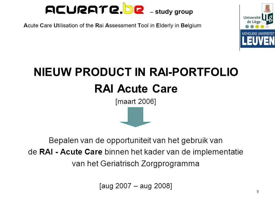 9 NIEUW PRODUCT IN RAI-PORTFOLIO RAI Acute Care [maart 2006] Bepalen van de opportuniteit van het gebruik van de RAI - Acute Care binnen het kader van