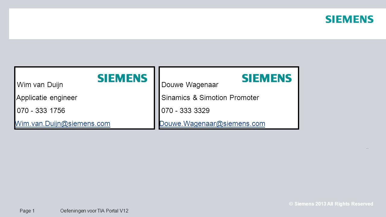 © Siemens 2013 All Rights Reserved.. Page 1Oefeningen voor TIA Portal V12 Wim van Duijn Applicatie engineer 070 - 333 1756 Wim.van.Duijn@siemens.com D