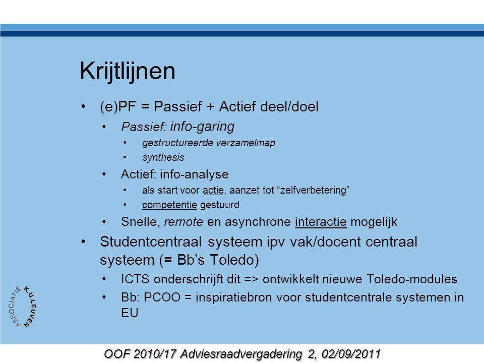 OOF 2010/17 Adviesraadvergadering 2, 02/09/2011 PCOO: belangrijk voor ICTS Noden in twee domeinen (PF & comp.) Noden vertalen naar consensus Consensus vertalen naar IT oplossing Voldoet aan voorwaarden van consensus Beheersbaar/schaalbaar Niet in strijd met korte/middellange roadmap van Blackboard Prioriteiten leggen - wat kan blackboard nu/niet