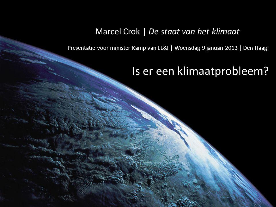 Marcel Crok | De staat van het klimaat Presentatie voor minister Kamp van EL&I | Woensdag 9 januari 2013 | Den Haag Is er een klimaatprobleem?