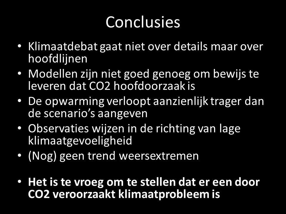 Conclusies Klimaatdebat gaat niet over details maar over hoofdlijnen Modellen zijn niet goed genoeg om bewijs te leveren dat CO2 hoofdoorzaak is De opwarming verloopt aanzienlijk trager dan de scenario's aangeven Observaties wijzen in de richting van lage klimaatgevoeligheid (Nog) geen trend weersextremen Het is te vroeg om te stellen dat er een door CO2 veroorzaakt klimaatprobleem is