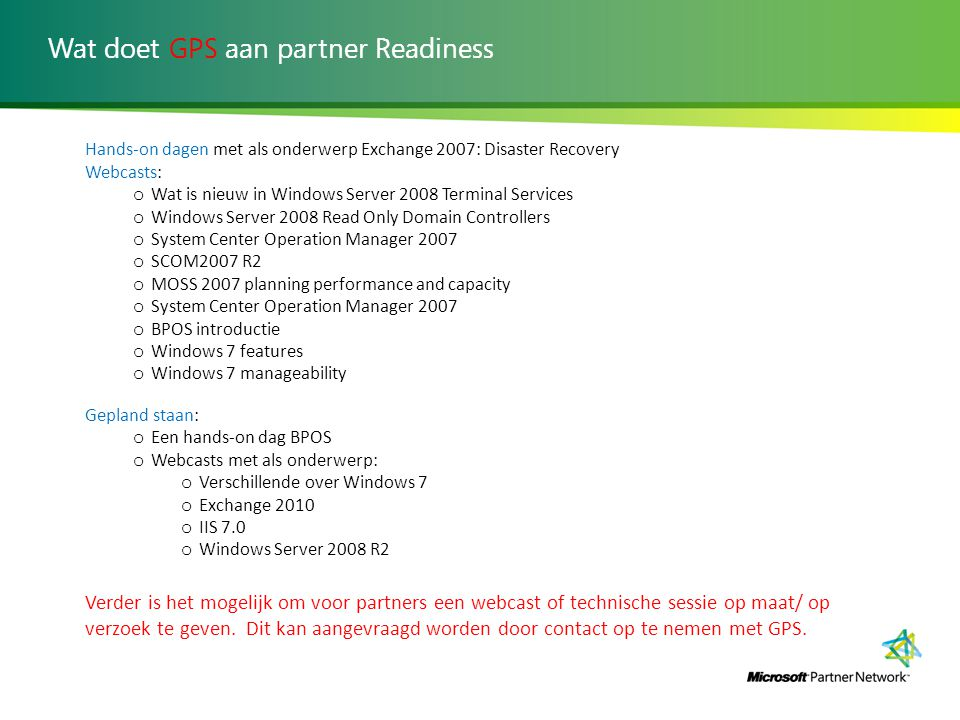Wat doet GPS aan partner Readiness Hands-on dagen met als onderwerp Exchange 2007: Disaster Recovery Webcasts: o Wat is nieuw in Windows Server 2008 T