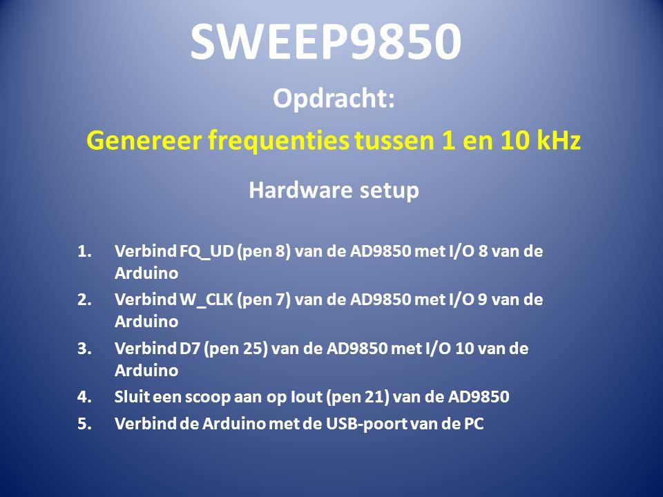 SWEEP9850 Opdracht: Genereer frequenties tussen 1 en 10 kHz Hardware setup 1.Verbind FQ_UD (pen 8) van de AD9850 met I/O 8 van de Arduino 2.Verbind W_CLK (pen 7) van de AD9850 met I/O 9 van de Arduino 3.Verbind D7 (pen 25) van de AD9850 met I/O 10 van de Arduino 4.Sluit een scoop aan op Iout (pen 21) van de AD9850 5.Verbind de Arduino met de USB-poort van de PC