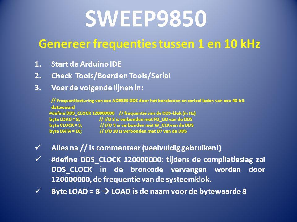 Genereer frequenties tussen 1 en 10 kHz 1.Start de Arduino IDE 2.Check Tools/Board en Tools/Serial 3.Voer de volgende lijnen in: // Frequentiesturing van een AD9850 DDS door het berekenen en serieel laden van een 40-bit datawoord #define DDS_CLOCK 120000000 // frequentie van de DDS-klok (in Hz) byte LOAD = 8; // I/O 8 is verbonden met FQ_UD van de DDS byte CLOCK = 9; // I/O 9 is verbonden met W_CLK van de DDS byte DATA = 10; // I/O 10 is verbonden met D7 van de DDS Alles na // is commentaar (veelvuldig gebruiken!) #define DDS_CLOCK 120000000: tijdens de compilatieslag zal DDS_CLOCK in de broncode vervangen worden door 120000000, de frequentie van de systeemklok.