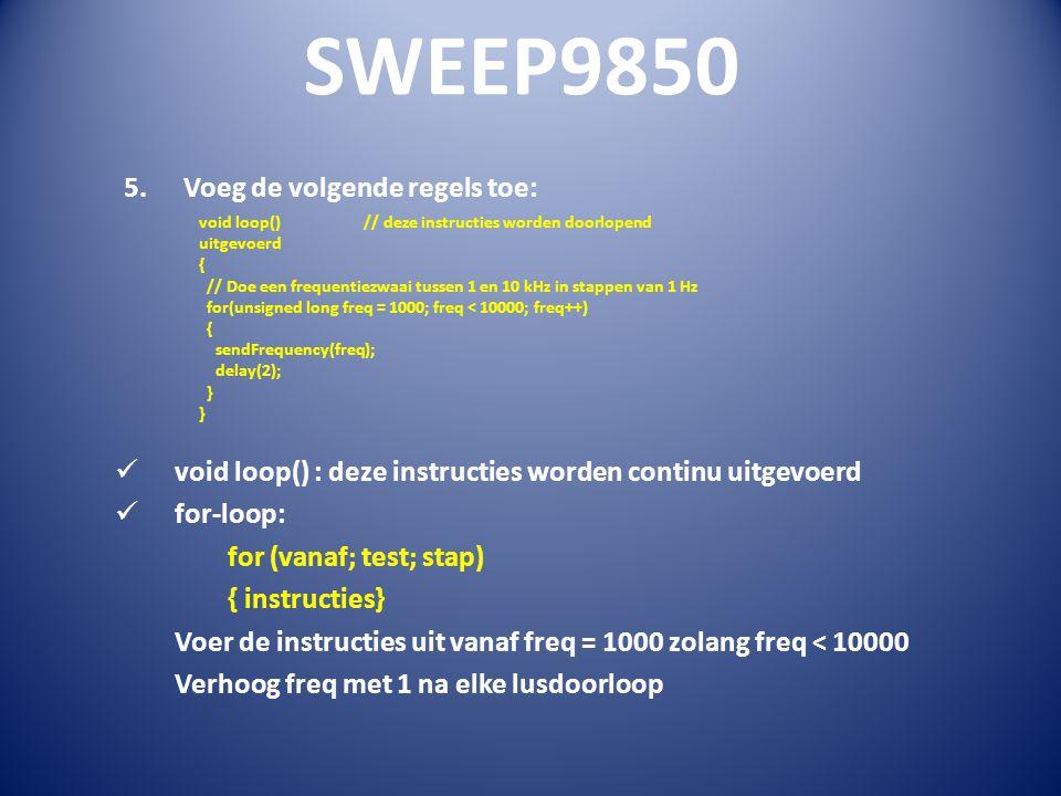 SWEEP9850 5.Voeg de volgende regels toe: void loop() : deze instructies worden continu uitgevoerd for-loop: for (vanaf; test; stap) { instructies} Voer de instructies uit vanaf freq = 1000 zolang freq < 10000 Verhoog freq met 1 na elke lusdoorloop void loop() // deze instructies worden doorlopend uitgevoerd { // Doe een frequentiezwaai tussen 1 en 10 kHz in stappen van 1 Hz for(unsigned long freq = 1000; freq < 10000; freq++) { sendFrequency(freq); delay(2); }