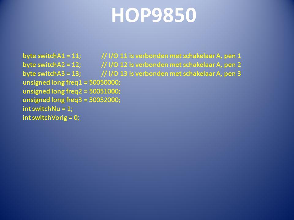 HOP9850 byte switchA1 = 11; // I/O 11 is verbonden met schakelaar A, pen 1 byte switchA2 = 12; // I/O 12 is verbonden met schakelaar A, pen 2 byte switchA3 = 13; // I/O 13 is verbonden met schakelaar A, pen 3 unsigned long freq1 = 50050000; unsigned long freq2 = 50051000; unsigned long freq3 = 50052000; int switchNu = 1; int switchVorig = 0;