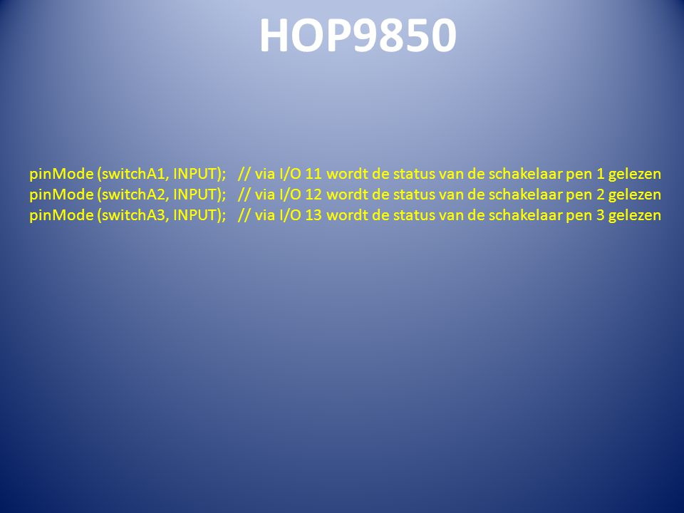 HOP9850 pinMode (switchA1, INPUT); // via I/O 11 wordt de status van de schakelaar pen 1 gelezen pinMode (switchA2, INPUT); // via I/O 12 wordt de status van de schakelaar pen 2 gelezen pinMode (switchA3, INPUT); // via I/O 13 wordt de status van de schakelaar pen 3 gelezen