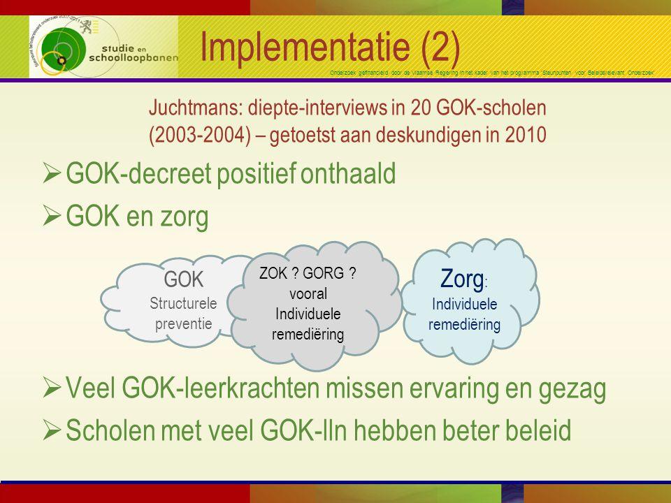 Onderzoek gefinancierd door de Vlaamse Regering in het kader van het programma 'Steunpunten voor Beleidsrelevant Onderzoek' Implementatie (2) Juchtmans: diepte-interviews in 20 GOK-scholen (2003-2004) – getoetst aan deskundigen in 2010  GOK-decreet positief onthaald  GOK en zorg  Veel GOK-leerkrachten missen ervaring en gezag  Scholen met veel GOK-lln hebben beter beleid GOK Structurele preventie Zorg : Individuele remediëring ZOK .