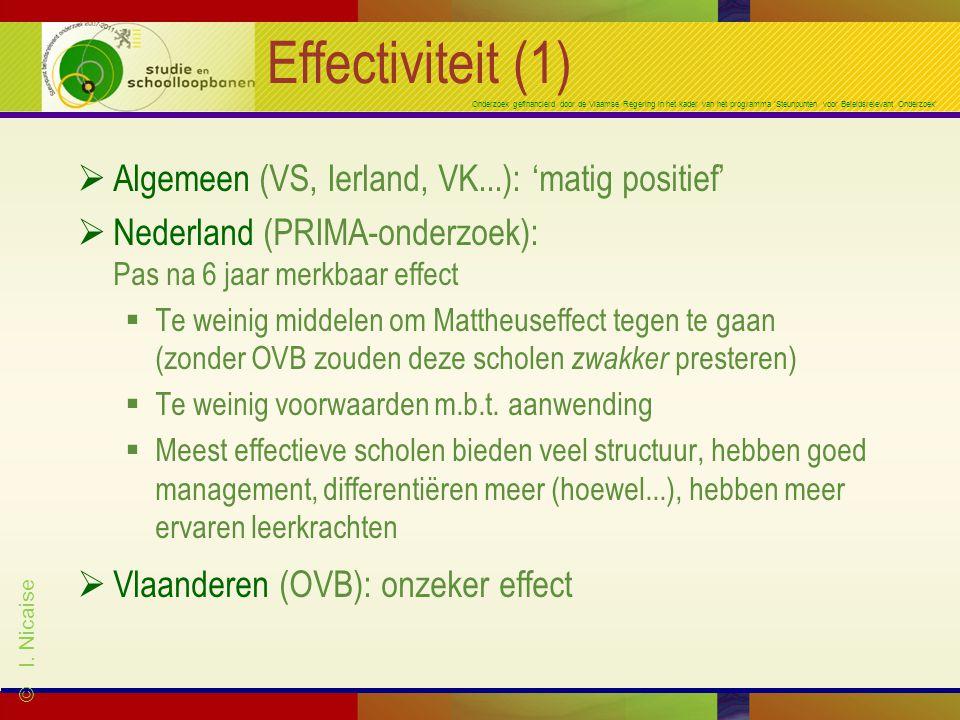 Onderzoek gefinancierd door de Vlaamse Regering in het kader van het programma 'Steunpunten voor Beleidsrelevant Onderzoek' Effectiviteit (1)  Algemeen (VS, Ierland, VK...): 'matig positief'  Nederland (PRIMA-onderzoek): Pas na 6 jaar merkbaar effect  Te weinig middelen om Mattheuseffect tegen te gaan (zonder OVB zouden deze scholen zwakker presteren)  Te weinig voorwaarden m.b.t.