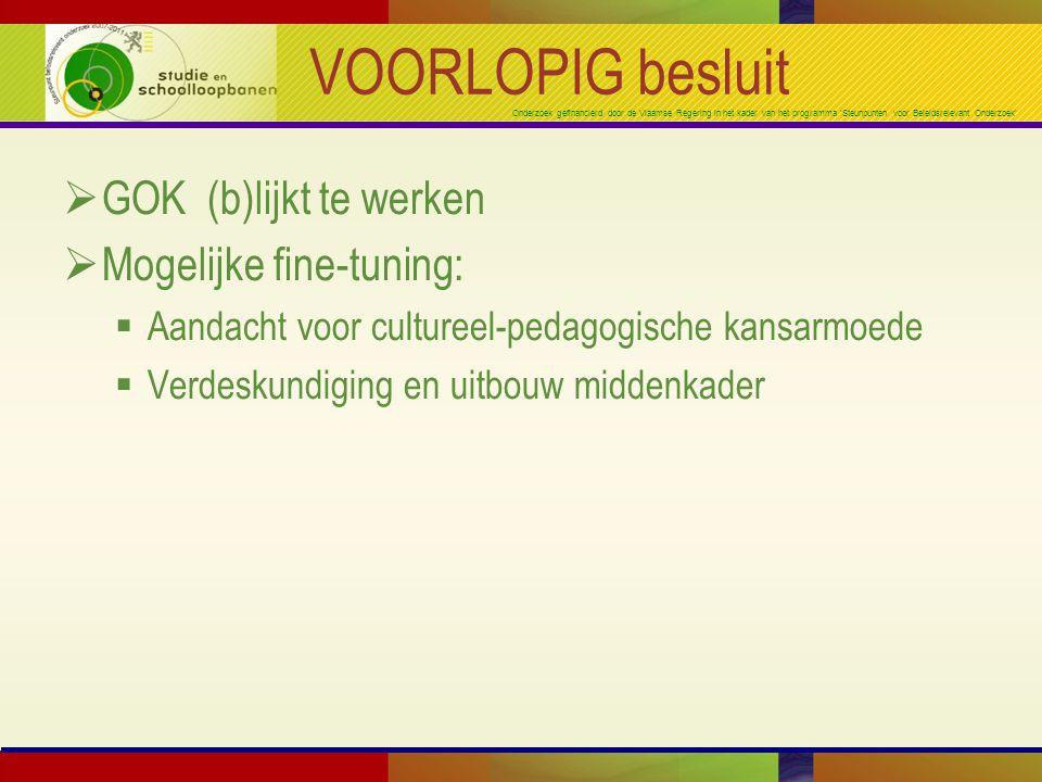 Onderzoek gefinancierd door de Vlaamse Regering in het kader van het programma 'Steunpunten voor Beleidsrelevant Onderzoek' VOORLOPIG besluit  GOK (b)lijkt te werken  Mogelijke fine-tuning:  Aandacht voor cultureel-pedagogische kansarmoede  Verdeskundiging en uitbouw middenkader