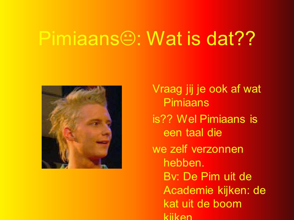 Pimirits: The song (op Bob de Bouwer) Pimiritis Kunt ger van genezen Pimiritis Nee, toch niet Als je het hebt Draai je door Je spreekt Pimiaans En nu