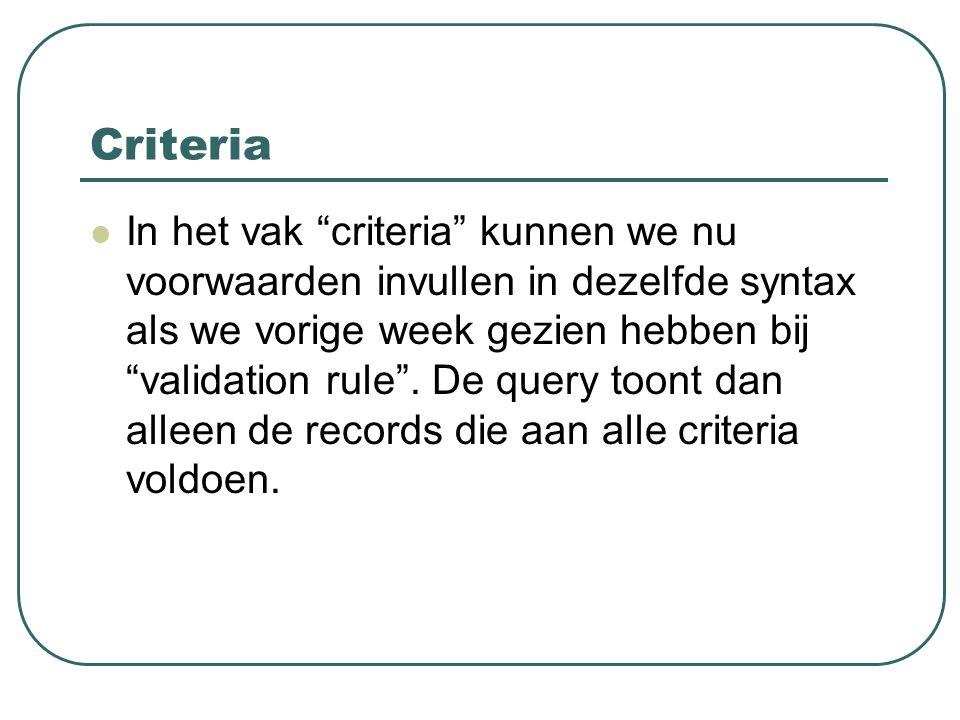 """Criteria In het vak """"criteria"""" kunnen we nu voorwaarden invullen in dezelfde syntax als we vorige week gezien hebben bij """"validation rule"""". De query t"""
