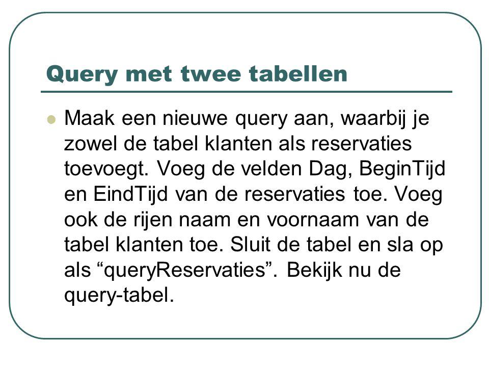 Query met twee tabellen Maak een nieuwe query aan, waarbij je zowel de tabel klanten als reservaties toevoegt. Voeg de velden Dag, BeginTijd en EindTi