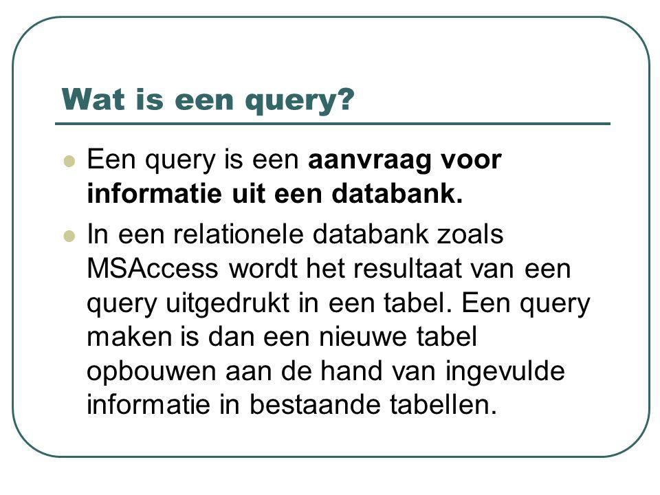 Wat is een query? Een query is een aanvraag voor informatie uit een databank. In een relationele databank zoals MSAccess wordt het resultaat van een q