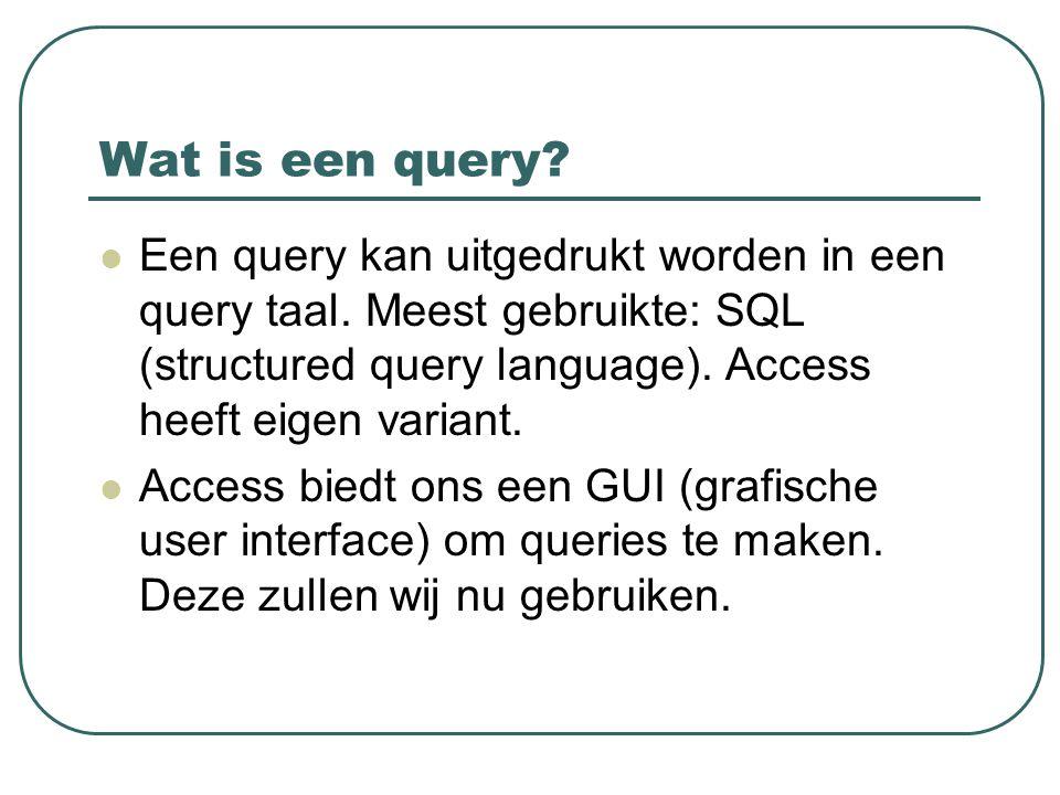 Wat is een query? Een query kan uitgedrukt worden in een query taal. Meest gebruikte: SQL (structured query language). Access heeft eigen variant. Acc