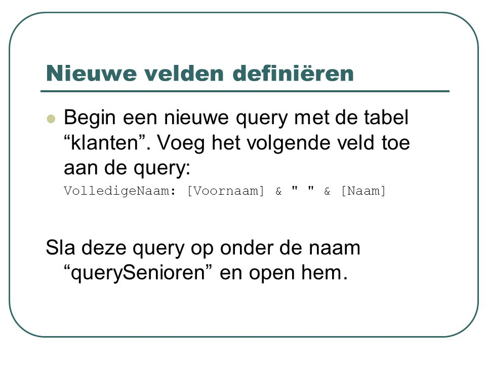 """Nieuwe velden definiëren Begin een nieuwe query met de tabel """"klanten"""". Voeg het volgende veld toe aan de query: VolledigeNaam: [Voornaam] &"""
