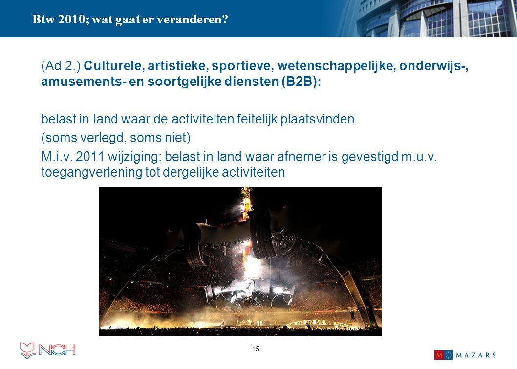 15 Btw 2010; wat gaat er veranderen? (Ad 2.) Culturele, artistieke, sportieve, wetenschappelijke, onderwijs-, amusements- en soortgelijke diensten (B2