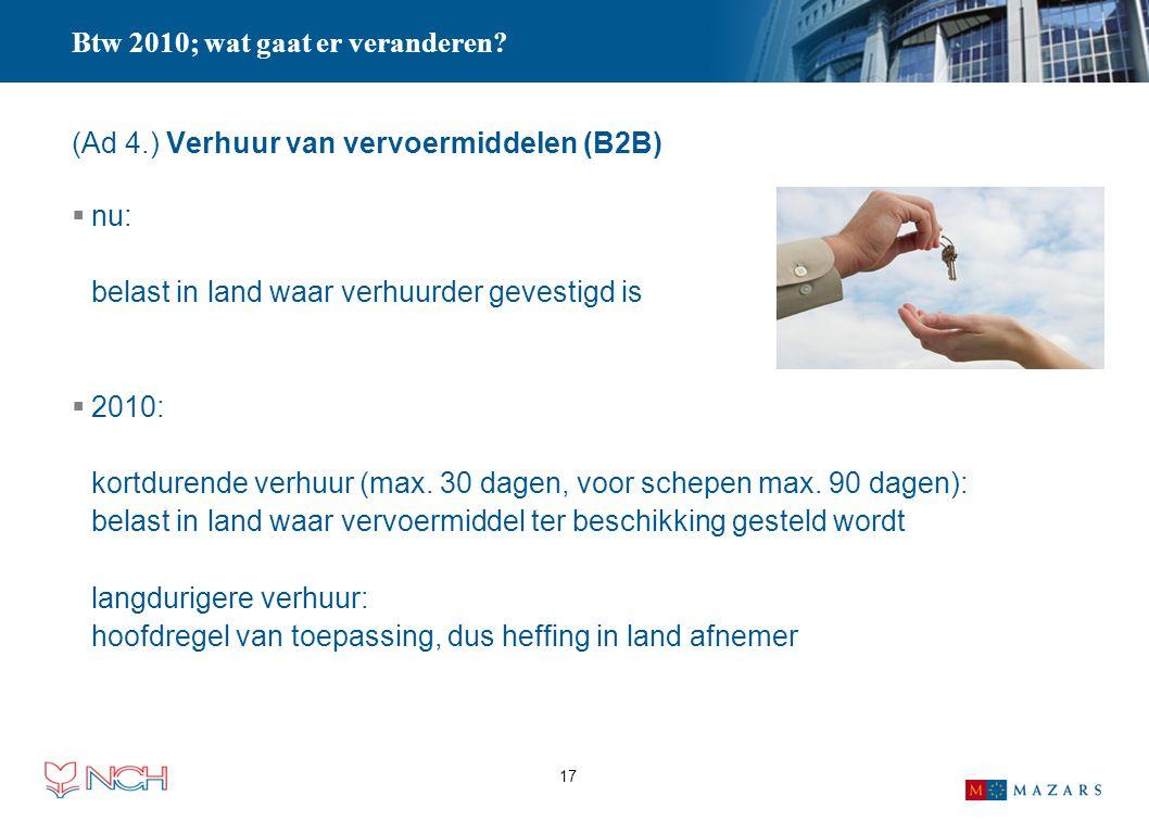 17 (Ad 4.) Verhuur van vervoermiddelen (B2B)  nu: belast in land waar verhuurder gevestigd is  2010: kortdurende verhuur (max. 30 dagen, voor schepe