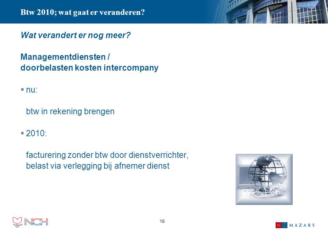 18 Btw 2010; wat gaat er veranderen? Wat verandert er nog meer? Managementdiensten / doorbelasten kosten intercompany  nu: btw in rekening brengen 