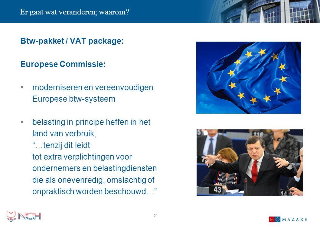 2 Er gaat wat veranderen; waarom? Btw-pakket / VAT package: Europese Commissie:  moderniseren en vereenvoudigen Europese btw-systeem  belasting in p