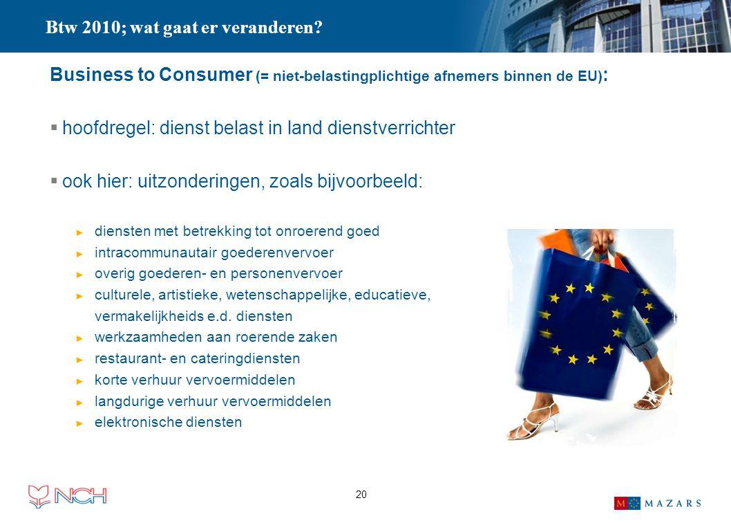 20 Business to Consumer (= niet-belastingplichtige afnemers binnen de EU) :  hoofdregel: dienst belast in land dienstverrichter  ook hier: uitzonder
