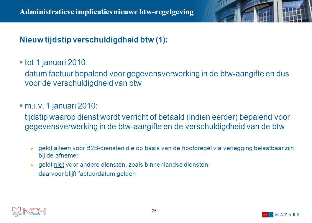 25 Administratieve implicaties nieuwe btw-regelgeving Nieuw tijdstip verschuldigdheid btw (1):  tot 1 januari 2010: datum factuur bepalend voor gegev