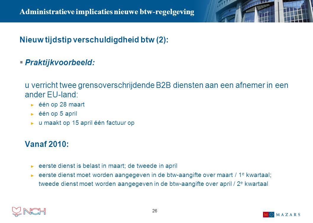 26 Administratieve implicaties nieuwe btw-regelgeving Nieuw tijdstip verschuldigdheid btw (2):  Praktijkvoorbeeld: u verricht twee grensoverschrijden