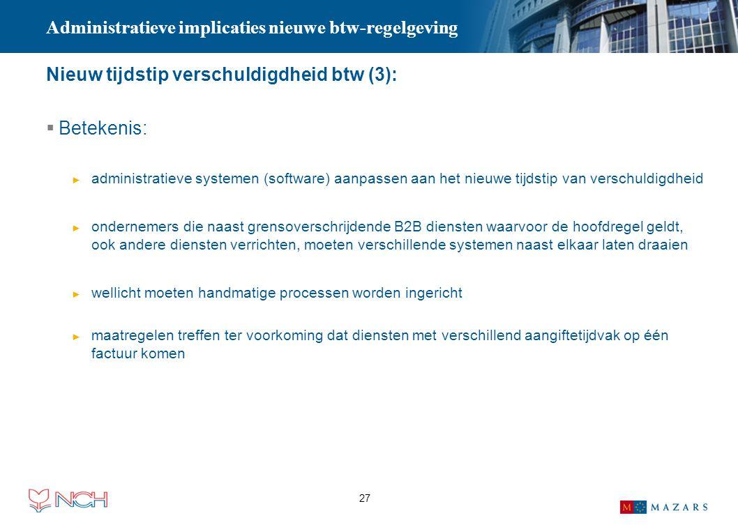 27 Administratieve implicaties nieuwe btw-regelgeving Nieuw tijdstip verschuldigdheid btw (3):  Betekenis: ► administratieve systemen (software) aanp