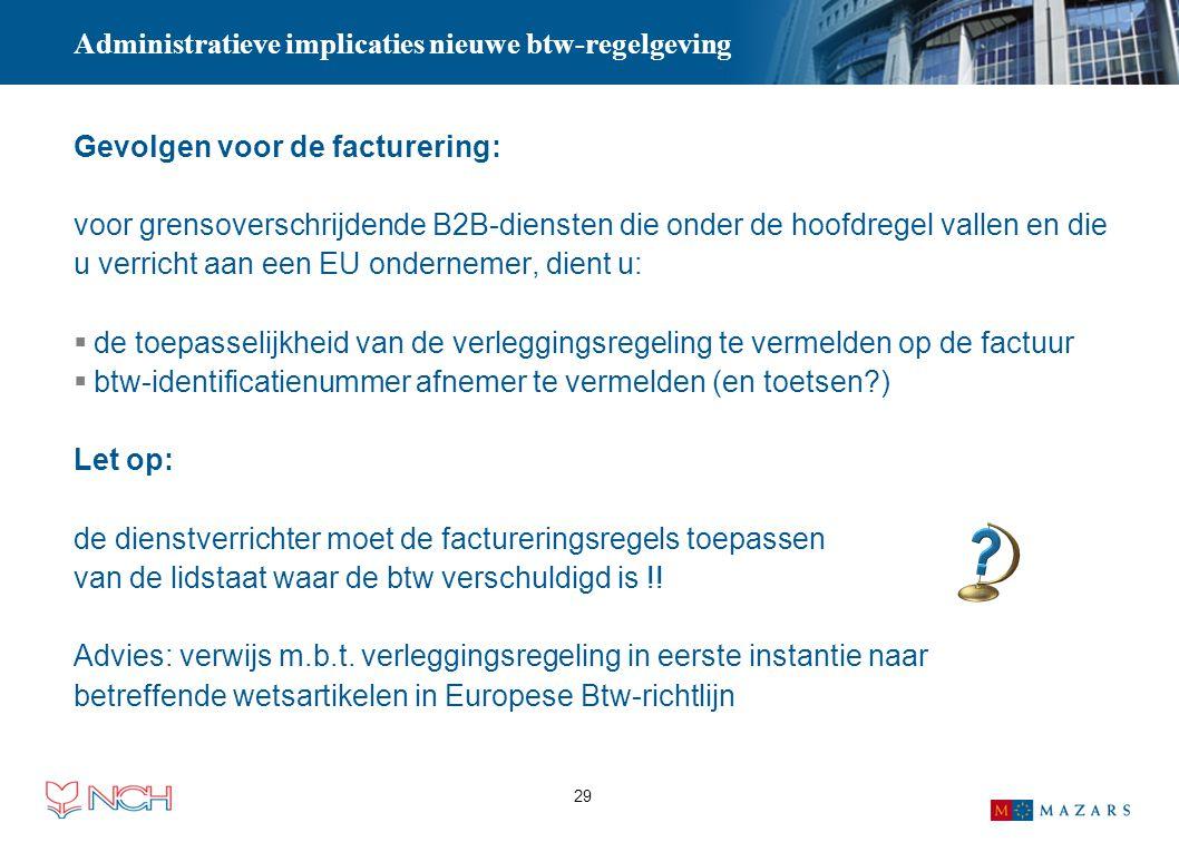 29 Administratieve implicaties nieuwe btw-regelgeving Gevolgen voor de facturering: voor grensoverschrijdende B2B-diensten die onder de hoofdregel val