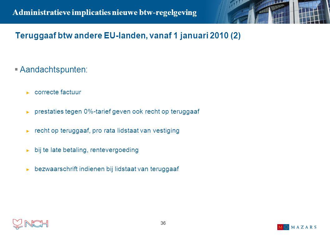 36 Teruggaaf btw andere EU-landen, vanaf 1 januari 2010 (2)  Aandachtspunten: ► correcte factuur ► prestaties tegen 0%-tarief geven ook recht op teru