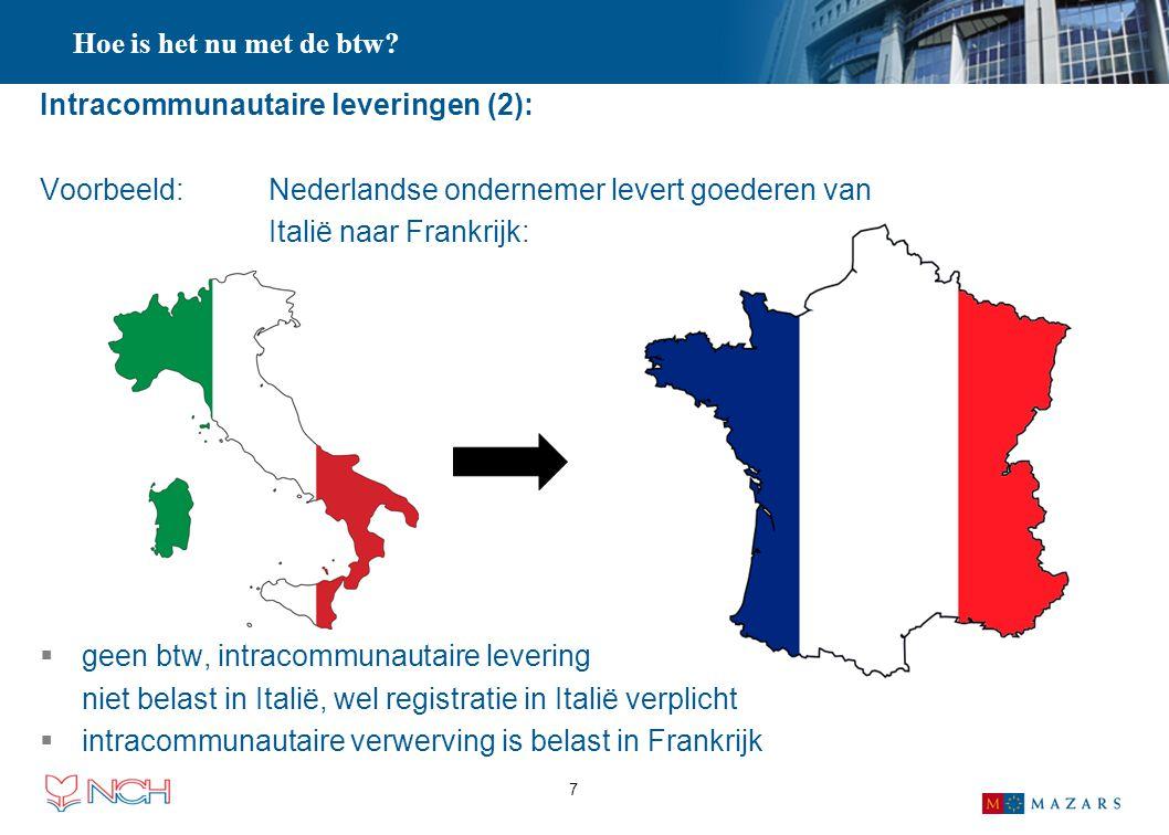 7 Hoe is het nu met de btw? Intracommunautaire leveringen (2): Voorbeeld: Nederlandse ondernemer levert goederen van Italië naar Frankrijk:  geen btw