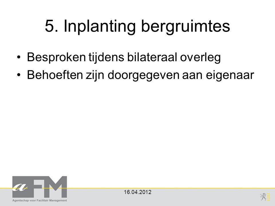 5. Inplanting bergruimtes Besproken tijdens bilateraal overleg Behoeften zijn doorgegeven aan eigenaar 16.04.2012