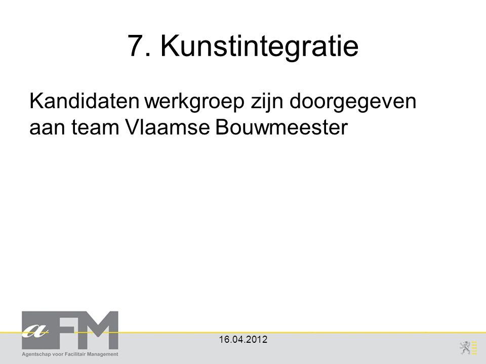 7. Kunstintegratie Kandidaten werkgroep zijn doorgegeven aan team Vlaamse Bouwmeester 16.04.2012