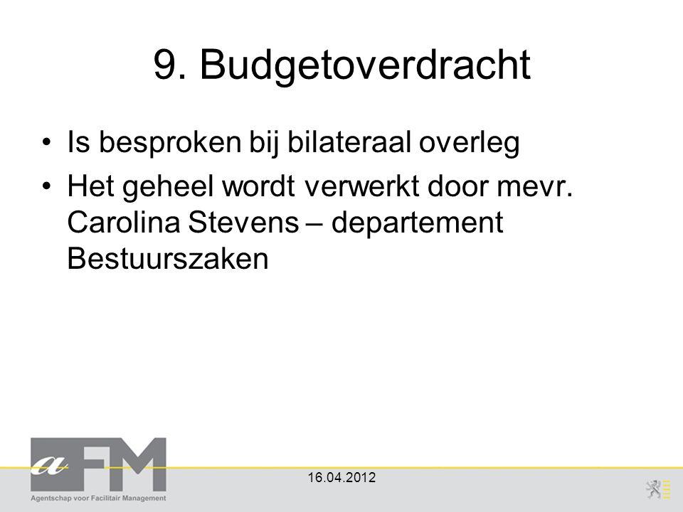 9. Budgetoverdracht Is besproken bij bilateraal overleg Het geheel wordt verwerkt door mevr. Carolina Stevens – departement Bestuurszaken 16.04.2012